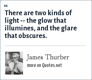 James Thurber: There are two kinds of light -- the glow that illumines, and the glare that obscures.