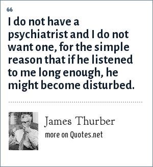 James Thurber: I do not have a psychiatrist and I do not want one, for the simple reason that if he listened to me long enough, he might become disturbed.