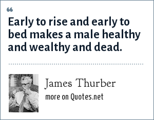 James Thurber: Early to rise and early to bed makes a male healthy and wealthy and dead.