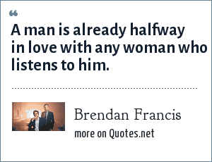 Brendan Francis: A man is already halfway in love with any woman who listens to him.