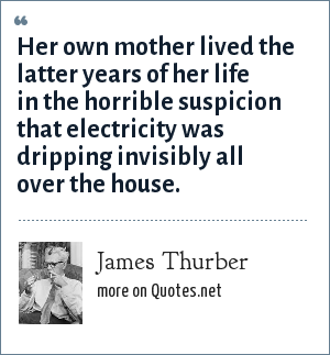 James Thurber: Her own mother lived the latter years of her life in the horrible suspicion that electricity was dripping invisibly all over the house.