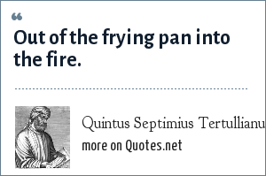 Quintus Septimius Tertullianus: Out of the frying pan into the fire.