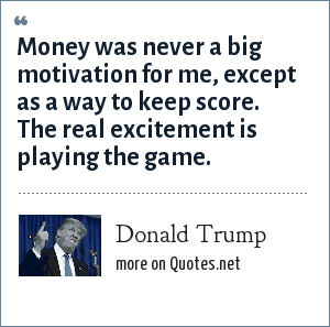 Donald Trump: Money was never a big motivation for me, except as a way to keep score. The real excitement is playing the game.