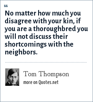 Tom Thompson: No matter how much you disagree with your kin, if you are a thoroughbred you will not discuss their shortcomings with the neighbors.