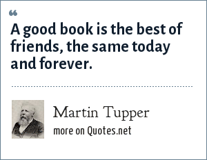Martin Tupper: A good book is the best of friends, the same today and forever.