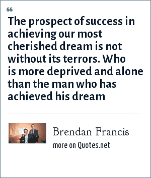 Brendan Francis: The prospect of success in achieving our most cherished dream is not without its terrors. Who is more deprived and alone than the man who has achieved his dream