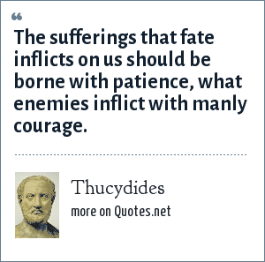Thucydides: The sufferings that fate inflicts on us should be borne with patience, what enemies inflict with manly courage.