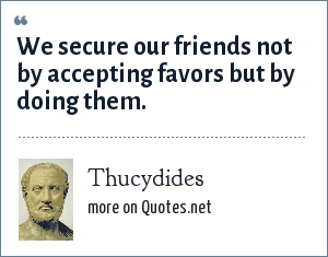 Thucydides: We secure our friends not by accepting favors but by doing them.