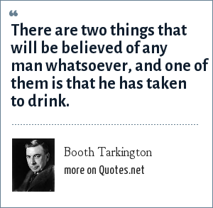 Booth Tarkington: There are two things that will be believed of any man whatsoever, and one of them is that he has taken to drink.