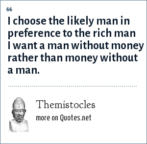 Themistocles: I choose the likely man in preference to the rich man I want a man without money rather than money without a man.