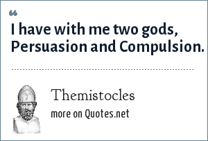 Themistocles: I have with me two gods, Persuasion and Compulsion.