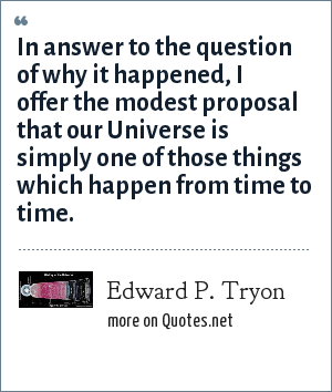 Edward P. Tryon: In answer to the question of why it happened, I offer the modest proposal that our Universe is simply one of those things which happen from time to time.