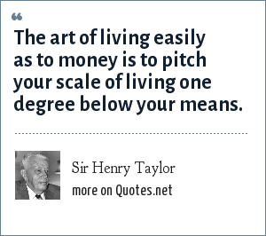 Sir Henry Taylor: The art of living easily as to money is to pitch your scale of living one degree below your means.