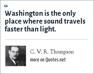 C. V. R. Thompson: Washington is the only place where sound travels faster than light.