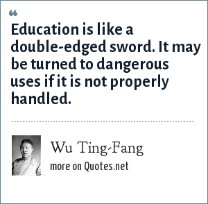 Wu Ting-Fang: Education is like a double-edged sword. It may be turned to dangerous uses if it is not properly handled.