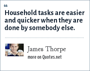 James Thorpe: Household tasks are easier and quicker when they are done by somebody else.