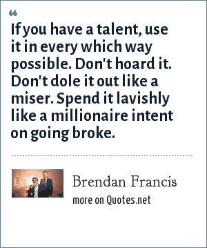 Brendan Francis: If you have a talent, use it in every which way possible. Don't hoard it. Don't dole it out like a miser. Spend it lavishly like a millionaire intent on going broke.