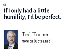 Ted Turner: If I only had a little humility, I'd be perfect.