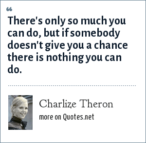 Charlize Theron: There's only so much you can do, but if somebody doesn't give you a chance there is nothing you can do.