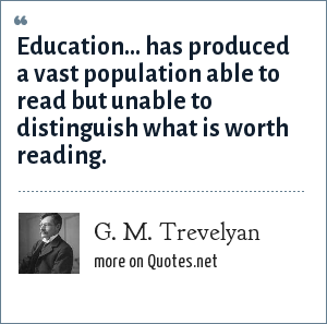 G. M. Trevelyan: Education... has produced a vast population able to read but unable to distinguish what is worth reading.
