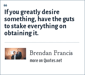 Brendan Francis: If you greatly desire something, have the guts to stake everything on obtaining it.