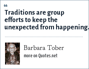 Barbara Tober: Traditions are group efforts to keep the unexpected from happening.