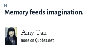 Amy Tan: Memory feeds imagination.