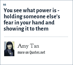 Amy Tan: You see what power is - holding someone else's fear in your hand and showing it to them