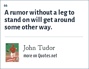John Tudor: A rumor without a leg to stand on will get around some other way.