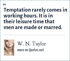 W. N. Taylor: Temptation rarely comes in working hours. It is in their leisure time that men are made or marred.