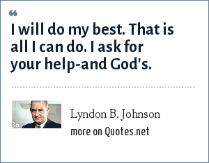 Lyndon B. Johnson: I will do my best. That is all I can do. I ask for your help-and God's.