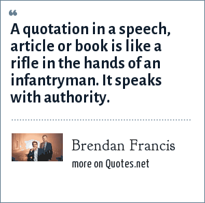 Brendan Francis: A quotation in a speech, article or book is like a rifle in the hands of an infantryman. It speaks with authority.