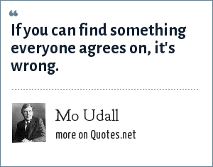 Mo Udall: If you can find something everyone agrees on, it's wrong.