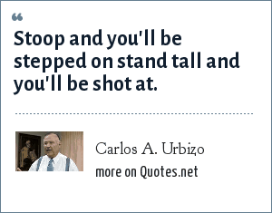 Carlos A. Urbizo: Stoop and you'll be stepped on stand tall and you'll be shot at.