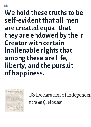 US Declaration of Independence: We hold these truths to be self-evident that all men are created equal that they are endowed by their Creator with certain inalienable rights that among these are life, liberty, and the pursuit of happiness.