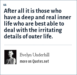 Evelyn Underhill: After all it is those who have a deep and real inner life who are best able to deal with the irritating details of outer life.