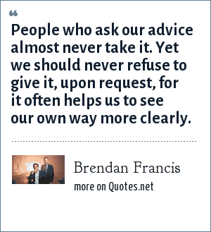 Brendan Francis: People who ask our advice almost never take it. Yet we should never refuse to give it, upon request, for it often helps us to see our own way more clearly.