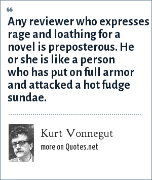 Kurt Vonnegut: Any reviewer who expresses rage and loathing for a novel is preposterous. He or she is like a person who has put on full armor and attacked a hot fudge sundae.