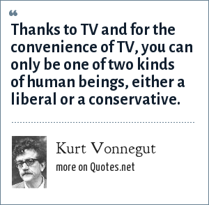 Kurt Vonnegut: Thanks to TV and for the convenience of TV, you can only be one of two kinds of human beings, either a liberal or a conservative.