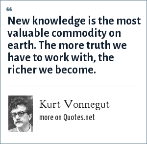Kurt Vonnegut: New knowledge is the most valuable commodity on earth. The more truth we have to work with, the richer we become.
