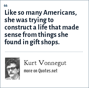 Kurt Vonnegut: Like so many Americans, she was trying to construct a life that made sense from things she found in gift shops.