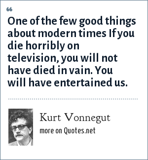 Kurt Vonnegut: One of the few good things about modern times If you die horribly on television, you will not have died in vain. You will have entertained us.