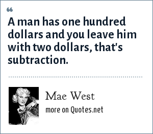 Mae West: A man has one hundred dollars and you leave him with two dollars, that's subtraction.
