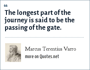 Marcus Terentius Varro: The longest part of the journey is said to be the passing of the gate.
