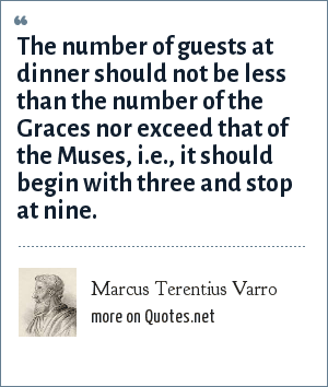 Marcus Terentius Varro: The number of guests at dinner should not be less than the number of the Graces nor exceed that of the Muses, i.e., it should begin with three and stop at nine.
