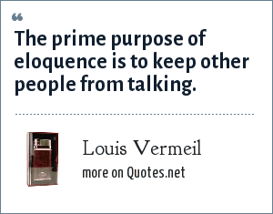 Louis Vermeil: The prime purpose of eloquence is to keep other people from talking.