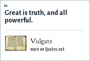 Vulgate: Great is truth, and all powerful.