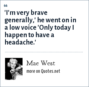 Mae West: 'I'm very brave generally,' he went on in a low voice 'Only today I happen to have a headache.'