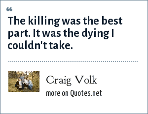 Craig Volk: The killing was the best part. It was the dying I couldn't take.