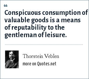 Thorstein Veblen: Conspicuous consumption of valuable goods is a means of reputability to the gentleman of leisure.